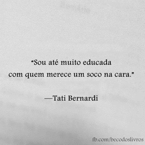 """""""Sou até muito educada com quem merece um soco n cara."""" Tati Bernardi"""