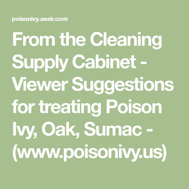 From the Cleaning Supply Cabinet - Viewer Suggestions for treating Poison Ivy, Oak, Sumac - (www.poisonivy.us)