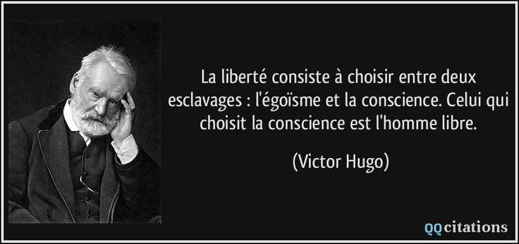 La liberté consiste à choisir entre deux esclavages : l'égoïsme et la conscience. Celui qui choisit la conscience est l'homme libre. - Victor Hugo