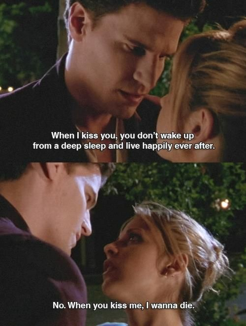 """No. When You kiss me, I wanna die."" - Buffy"