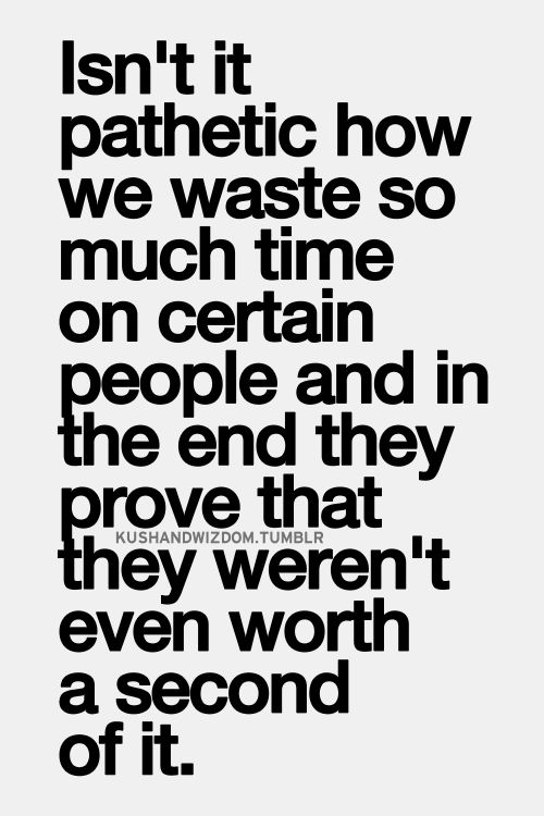Isn't it pathetic how we waste so much time on certain people and in the end they prove that they weren't even worth a second of it.