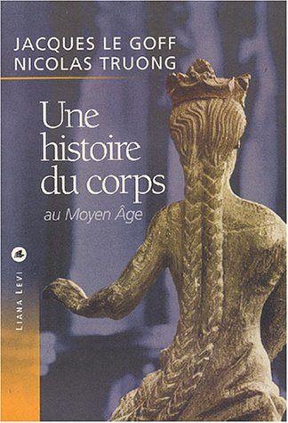 Une histoire du corps au Moyen-Âge: Amazon.fr: Jacques Le Goff, Nicolas Truong: Livres