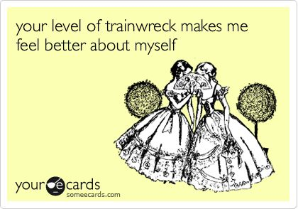 Funny Confession Ecard: your level of trainwreck makes me feel better about myself.