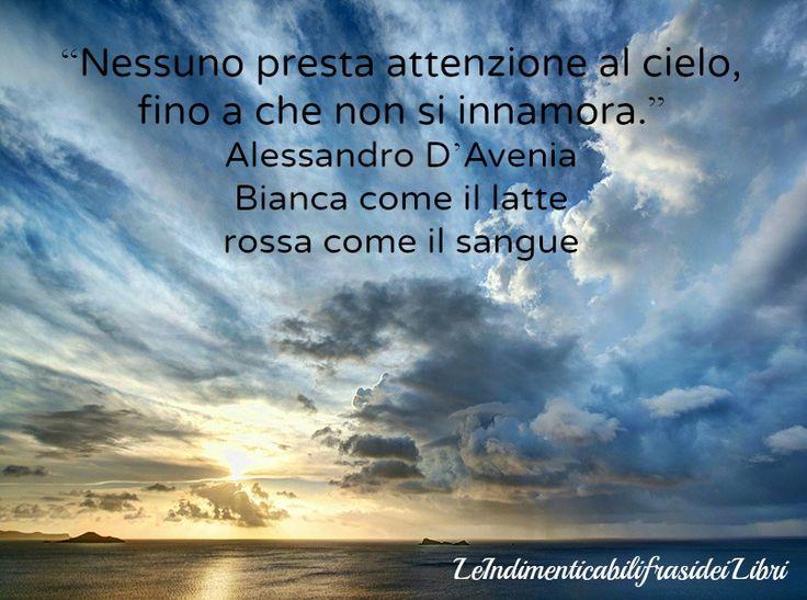 """""""Nessuno presta attenzione al cielo, fino a che non si innamora."""" Alessandro D'Avenia - Bianca come il latte rossa come il sangue"""