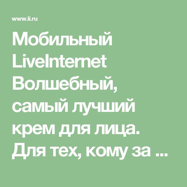 Мобильный LiveInternet Волшебный, самый лучший крем для лица. Для тех, кому за 40   Ингабриг - Дневник Ингабриг  