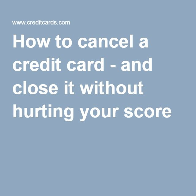 How to cancel a credit card - and close it without hurting your score