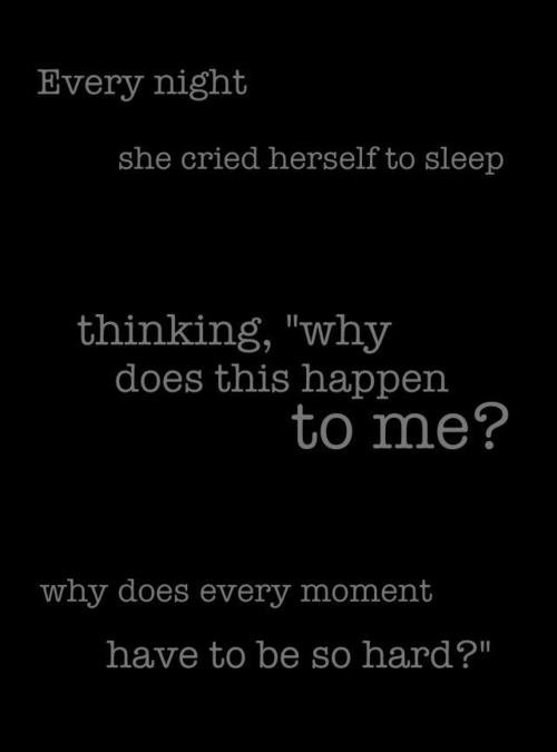 Every night she cries herself to sleep wondering why does this happen to me? Why does every moment have to be so hard?
