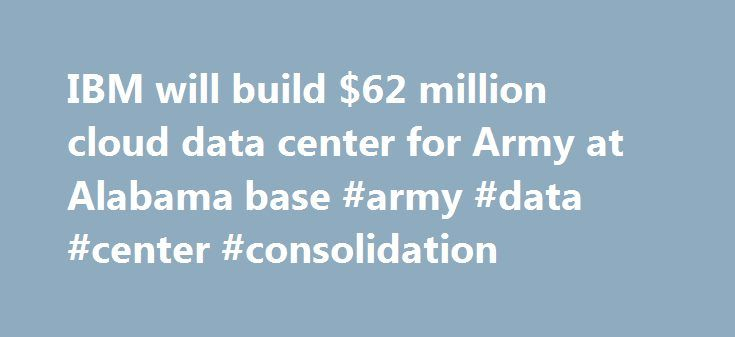 IBM will build $62 million cloud data center for Army at Alabama base #army #data #center #consolidation http://nebraska.remmont.com/ibm-will-build-62-million-cloud-data-center-for-army-at-alabama-base-army-data-center-consolidation/  # IBM will build $62 million cloud data center for Army at Alabama base IBM will build, manage and operate a private cloud data center for the U.S. Army at Huntsville's Redstone Arsenal, the company says. The deal is worth $62 million to IBM. It is a pilot for…