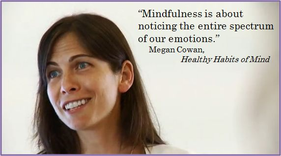 """""""Mindfulness is about noticing the entire spectrum of our emotions. And there is no judgment placed on what we might call a 'good emotion' or 'positive emotion' versus a 'bad emotion' or a 'negative emotion'. That they are all really welcome."""" – Megan Cowan speaking about mindfulness of emotions during a Curriculum Training in the film """"Healthy Habits of Mind"""".   You can see the full clip here: http://www.youtube.com/watch?v=gkfNlGEFq2c"""