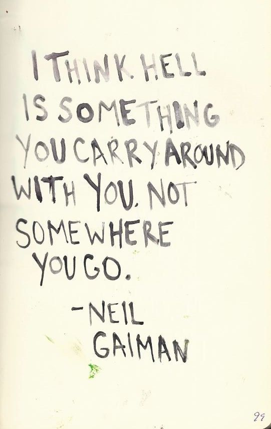 """""""I think hell is something you carry around; not somewhere you go."""" ~Neil Gaiman. Source: http://amandaonwriting.tumblr.com/post/31127279080"""