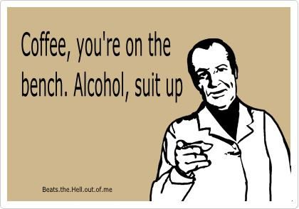 Coffee, you're on the bench. Alcohol, suit up. E-Card
