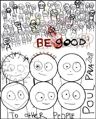 Be Good To Other People.  By Poul Pava.  I have a huge print of this at home, wherever home is.
