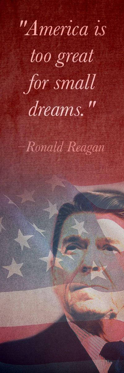 America is too great for small dreams. - Ronald Reagan  Practically everyone…