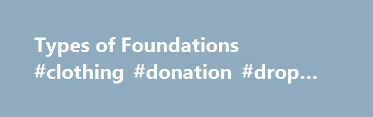 Types of Foundations #clothing #donation #drop #off http://donate.remmont.com/types-of-foundations-clothing-donation-drop-off/  #different charities # Like – Click this link to Add this page to your bookmarks Share – Click this link to Share this page through email or social media Print – Click this link to Print this page Types of Foundations In general, a private foundation is any section 501(c)(3) organization that does not fall […]