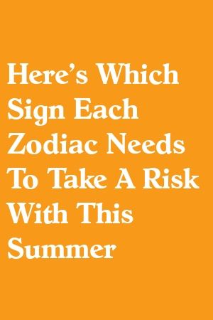 Here's Which Sign Each Zodiac Needs To Take A Risk With This Summer by spotrelation.ga in 2020