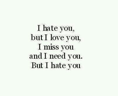 I hate you but i love you , i miss you and i need yoy. But i hate you