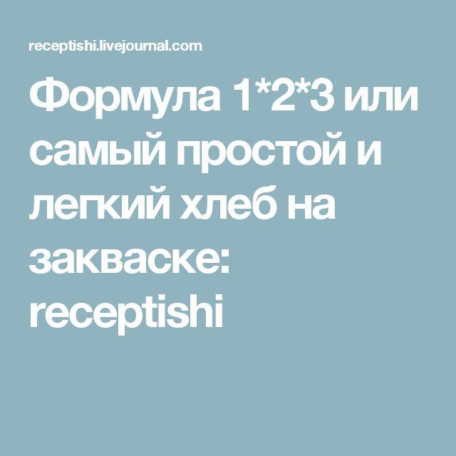 Формула 1*2*3 или самый простой и легкий хлеб на закваске: receptishi