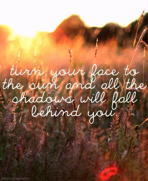 """""""Turn your face to the sun and all the shadows will fall behind you."""""""