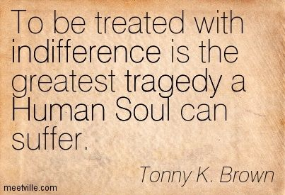 Tonny K. Brown : To be treated with indifference is the greatest tragedy a Human Soul can suffer.