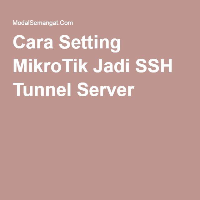 Cara Setting MikroTik Jadi SSH Tunnel Server