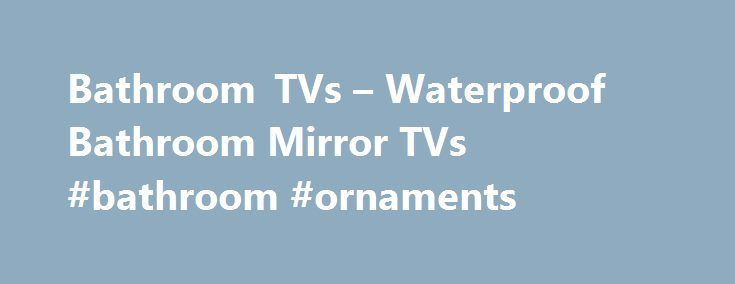 Bathroom TVs – Waterproof Bathroom Mirror TVs #bathroom #ornaments http://bathroom.remmont.com/bathroom-tvs-waterproof-bathroom-mirror-tvs-bathroom-ornaments/  #tv for bathroom Bring a world of entertainment to your bathroom with an Aquatek Bathroom TV Affordable luxury for your bathroom Think of bathroom TV and think of the indulgence… of long, lazy baths watching your favourite films or programmes. And then you'll think of the cost! Bathroom TV are too expensive aren't they? Not […]