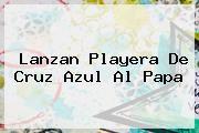 http://tecnoautos.com/wp-content/uploads/imagenes/tendencias/thumbs/lanzan-playera-de-cruz-azul-al-papa.jpg Cruz Azul Fútbol Club. Lanzan playera de Cruz Azul al Papa, Enlaces, Imágenes, Videos y Tweets - http://tecnoautos.com/actualidad/cruz-azul-futbol-club-lanzan-playera-de-cruz-azul-al-papa/