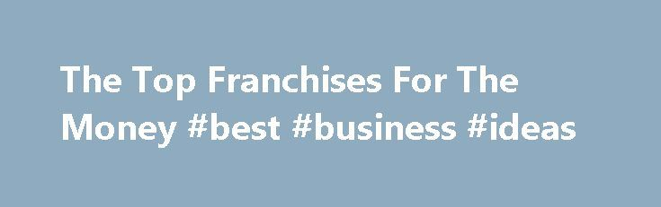 The Top Franchises For The Money #best #business #ideas http://business.remmont.com/the-top-franchises-for-the-money-best-business-ideas/  #best business to start # The Top Franchises For The Money Tired of not getting paid what you're worth (or not paid at all) and want to start your own, already-proven gig? That's the lure of franchising. Pick a brand, add water and a few bucks, and voila, you're an entrepreneur. Running day-to-day operations and  read more
