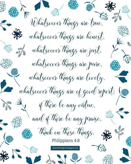Philippians 4:8 Whatsoever things are true,  whatsoever things are honest,  whatsoever things are just,  whatsoever things are pure,  whatsoever things are lovely,  whatsoever things are of good report;  if there be any virtue,  and if there be any praise,  think on these things. Philippians 4:8 #lds #mormon #free #prints #printable