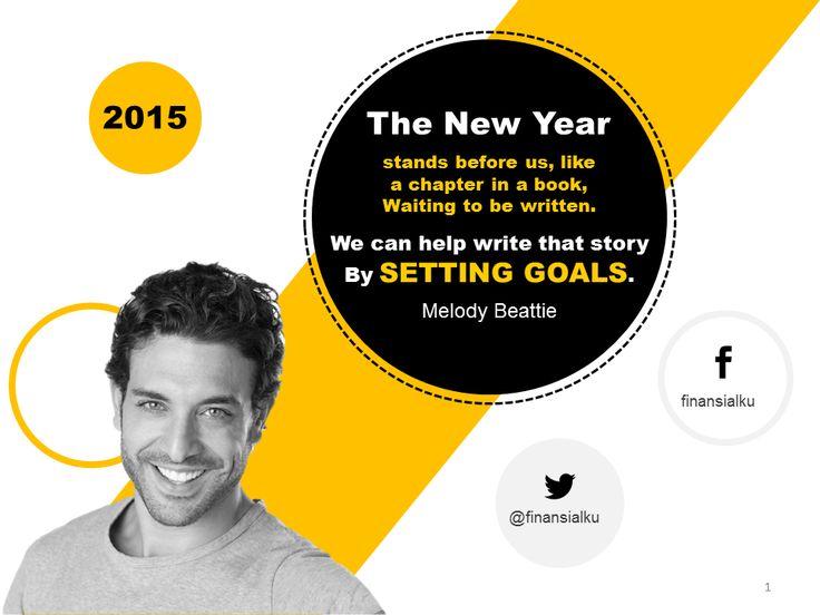 Tahun baru berdiri di depan kita , seperti bab di dalam sebuah buku , menunggu untuk ditulis. Kita dapat membantu menulis cerita itu dengan mulai MENETAPKAN TUJUAN.  Melody Beattie  http://www.finansialku.com/new-year-quotes-setting-goals-menetapkan-tujuan/