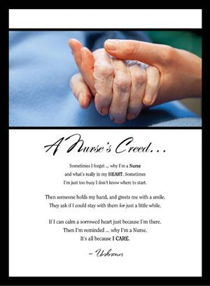 "A Nurse's Creed - ""Sometimes I forget . . . why I'm a Nurse and what's really in my HEART. Sometimes I'm just too busy I don't know where to start. then someone holds my hand, and greets me with a smile. They ask if I could stay with them for just a little while. If I could calm a sorrowed heart just because I'm there. then I'm reminded . . . why I'm a Nurse. It's all because I CARE."""