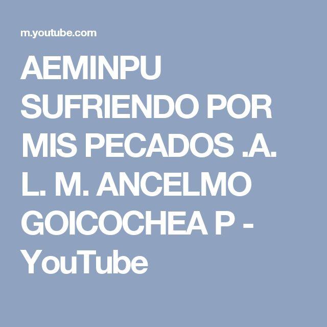AEMINPU  SUFRIENDO POR MIS PECADOS .A. L. M. ANCELMO GOICOCHEA P - YouTube