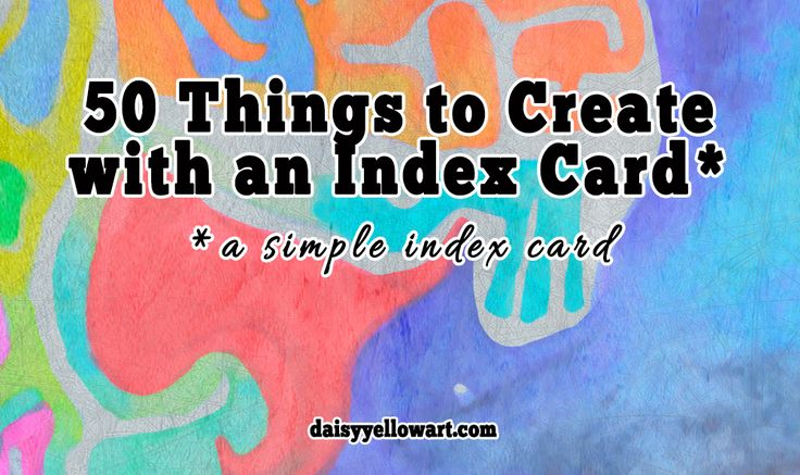 50 things to create with an index card! From Daisy Yellow!