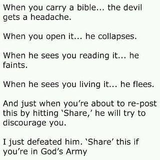 Když sebou nosíš bibli ..ďábla začíná bolet hlava Když ji otevreš...hroutí se Když vidí, že ji čteš..začíná čím dál tím víc slábnout Když tě vidí tím žít..utíká A když chceš tohle poslat dál a sdílením zasahovat lidi bude se tě snažit odradit. Právě jsem ho porazil. Sdilej to jestli jsi v Boží armádě.