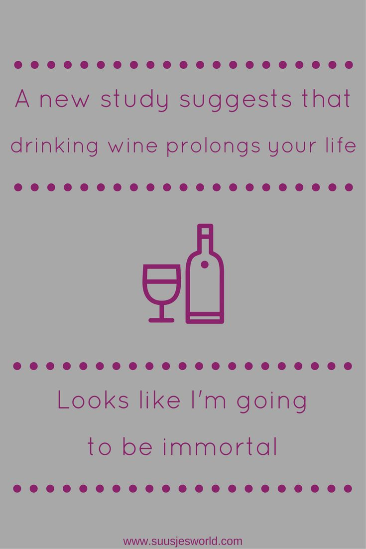A new study suggests that drinking wine prolongs your life. Looks like I'm going to be immortal.
