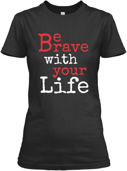 Teespring  T-shirt Be Brave with Your Life -Inspirational | Teespring