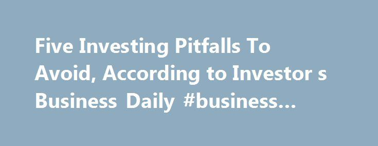 Five Investing Pitfalls To Avoid, According to Investor s Business Daily #business #franchise http://bank.remmont.com/five-investing-pitfalls-to-avoid-according-to-investor-s-business-daily-business-franchise/  #investor business daily # Five Investing Pitfalls To Avoid, According to Investor s Business Daily Big stock market winners look a lot alike — they have strong earnings and sales growth, a dynamic new product or service, leading price performance and rising mutual fund ownership…