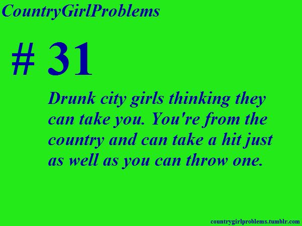 :P i hate when girls think they can fight me..even if they arent drunk. Girls hate to break it to ya but i have 3 brothers and 18 guy cousins!