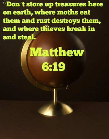 "Matthew 6:19 ""Don't store up treasures here on earth, where moths eat them and rust destroys them, and where thieves break in and steal."