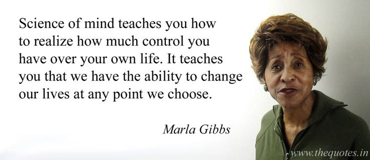 Science of mind teaches you how to realize how much control you have over your own life. It teaches you that we have the ability to change our lives at any point we choose – Marla Gibbs