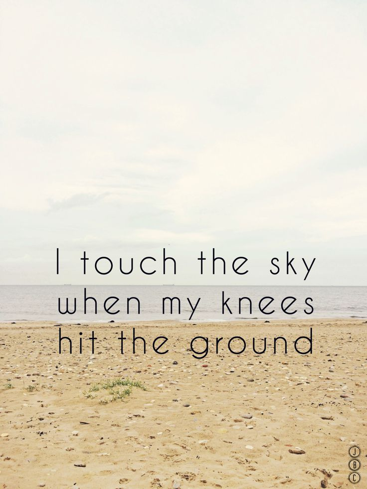 I touch the sky when my knees hit the ground.