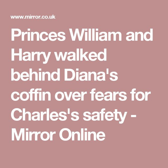 Princes William and Harry walked behind Diana's coffin over fears for Charles's safety - Mirror Online
