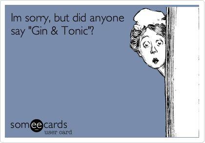 Im sorry, but did anyone say 'Gin & Tonic'?