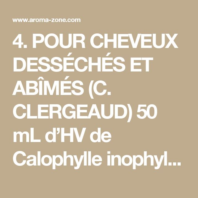 4. POUR CHEVEUX DESSÉCHÉS ET ABÎMÉS (C. CLERGEAUD) 50 mL d'HV de Calophylle inophyle 50 mL d'HV de Jojoba 50 mL d'HV de Ricin 50 mL d'HV de Sésame 10 gouttes d'HE de Lavande vraie 10 gouttes d'HE d'yYang-ylang 10 gouttes d'HE de Géranium bourbon Mode opératoire: Mélangez tous les ingrédients. Utilisation: Pratiquez un léger massage du cuir chevelu, puis enduisez vos cheveux avec le mélange. Recouvrez le tout d'une serviette chaude et laissez agir quelques heures ou toute la nuit avant de…