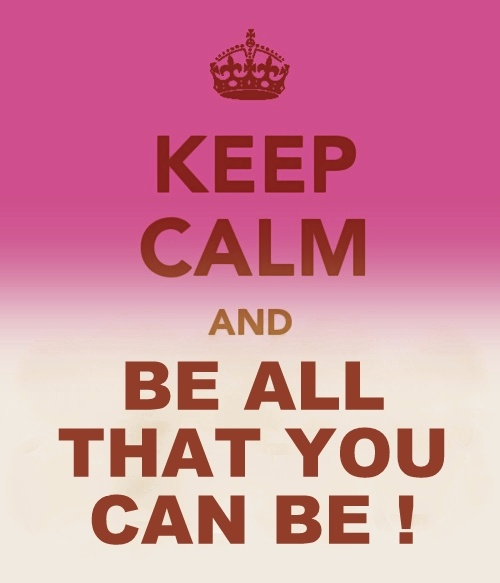 KEEP CALM AND BE ALL THAT YOU CAN BE