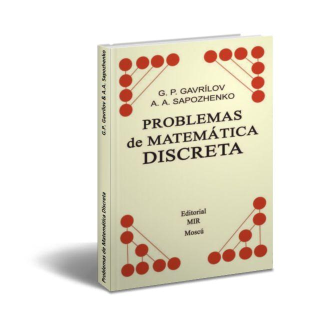 Problemas de Matemática Discreta - G.P. Gavrílov & A.A. Sapozhenko  Esta colección de problemas que se presenta al Lector se proyectó como un Manual de ejercicios para la Asignatura de Matemática Discreta destinado fundamentalmente para los Estudiantes de los Primeros Cursos de las Universidades. También puede ser útil para los Estudiantes de los Cursos Superiores y los aspirantes a Doctor que se especializan en el terreno de las Matemática Discreta. Los Profesores pueden emplear este…