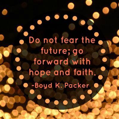 """""""Do not fear the future; go forward with hope and faith."""" -Boyd K. Packer"""