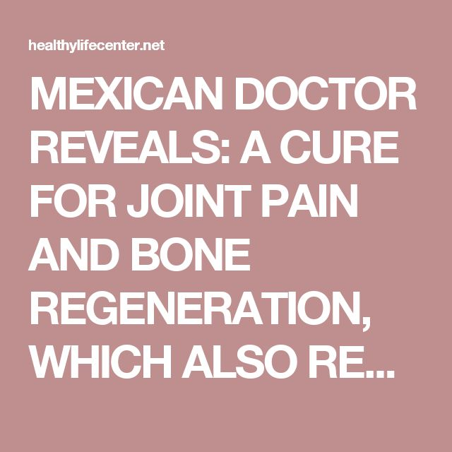 MEXICAN DOCTOR REVEALS: A CURE FOR JOINT PAIN AND BONE REGENERATION, WHICH ALSO RESTORES VISION AND IMPROVES MEMORY 80%. - Healthy Life Center