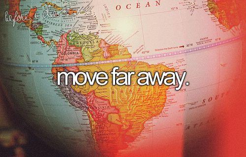 Move far away