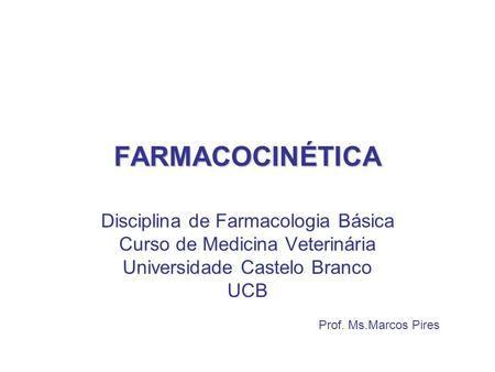 FARMACOCINÉTICA Prof. Ms.Marcos Pires Disciplina de Farmacologia Básica Curso de Medicina Veterinária Universidade Castelo Branco UCB.