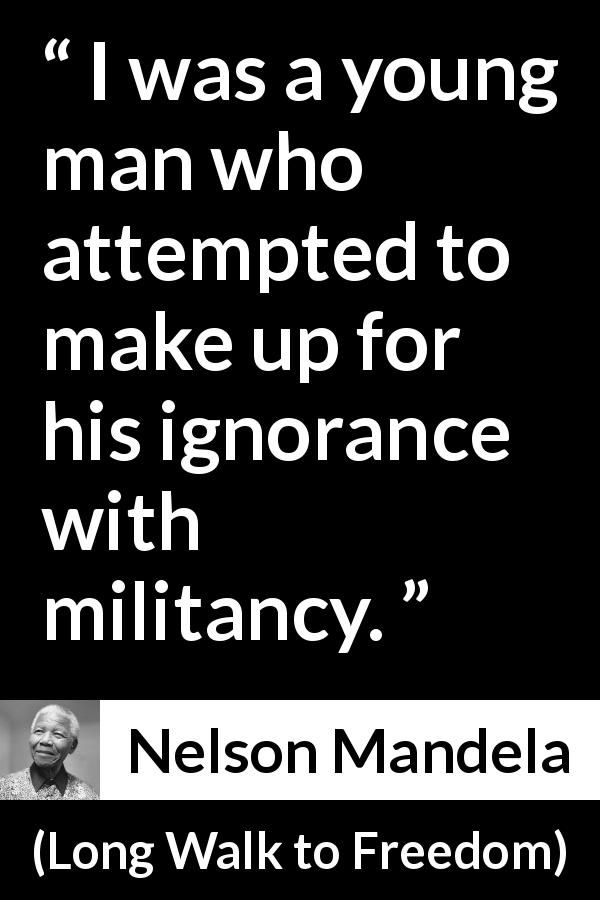 Nelson Mandela - Long Walk to Freedom - I was a young man who attempted to make up for his ignorance with militancy.